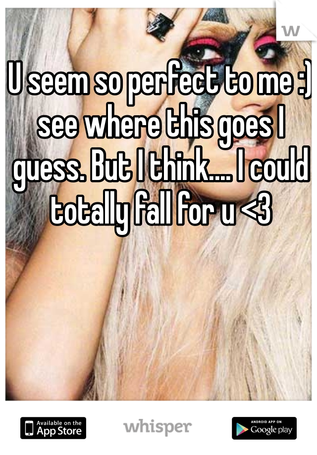 U seem so perfect to me :) see where this goes I guess. But I think.... I could totally fall for u <3