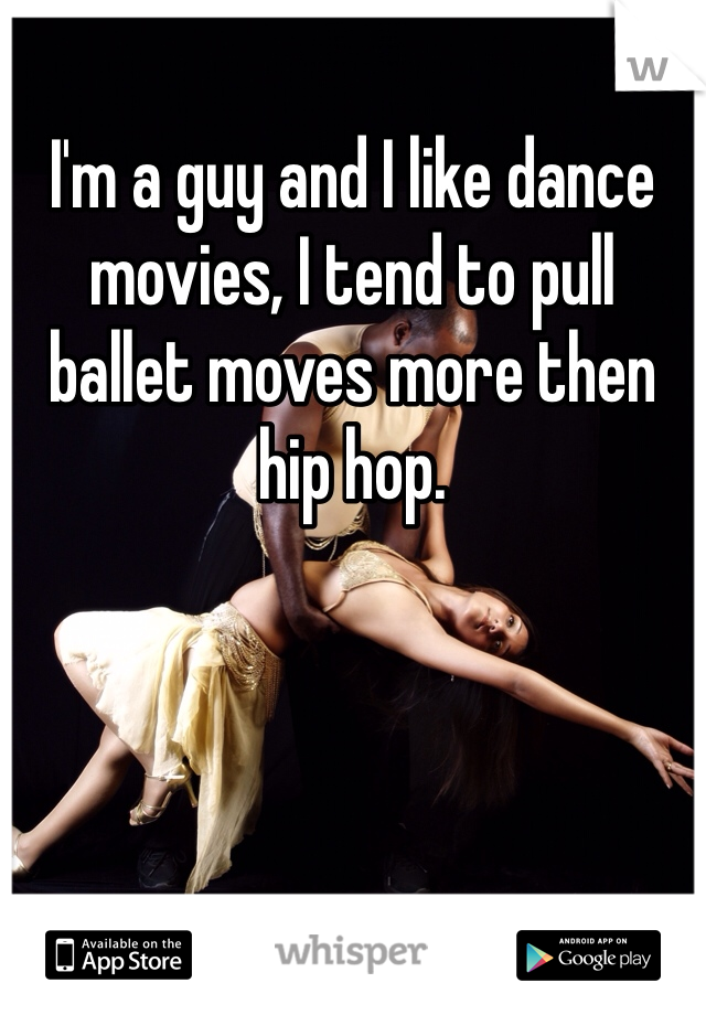 I'm a guy and I like dance movies, I tend to pull ballet moves more then hip hop.