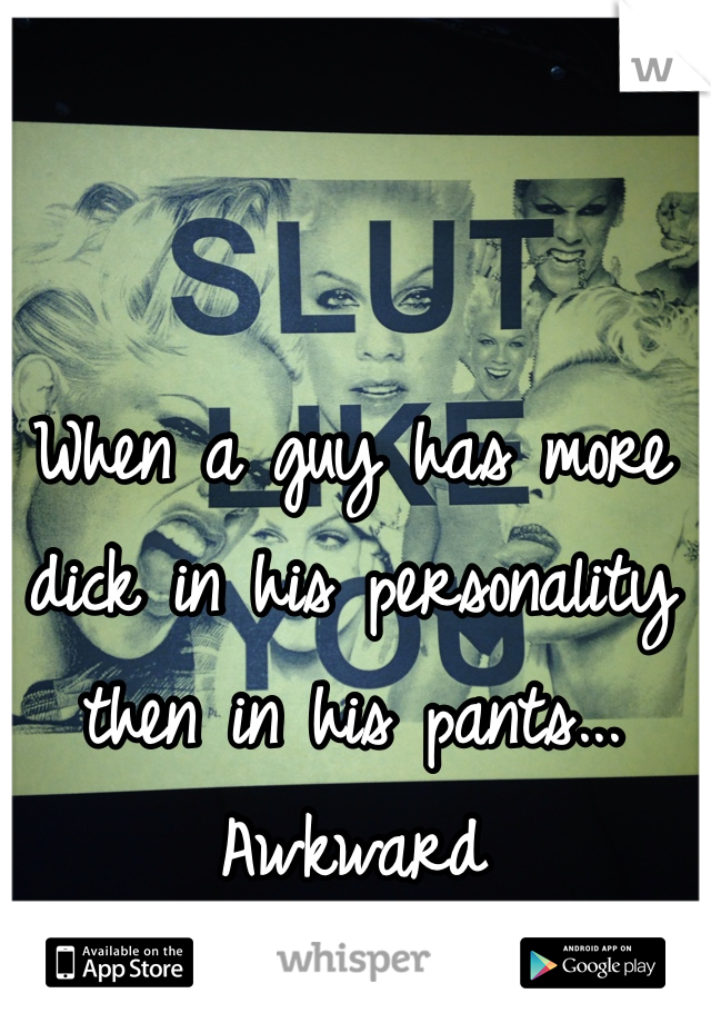 When a guy has more dick in his personality then in his pants... Awkward