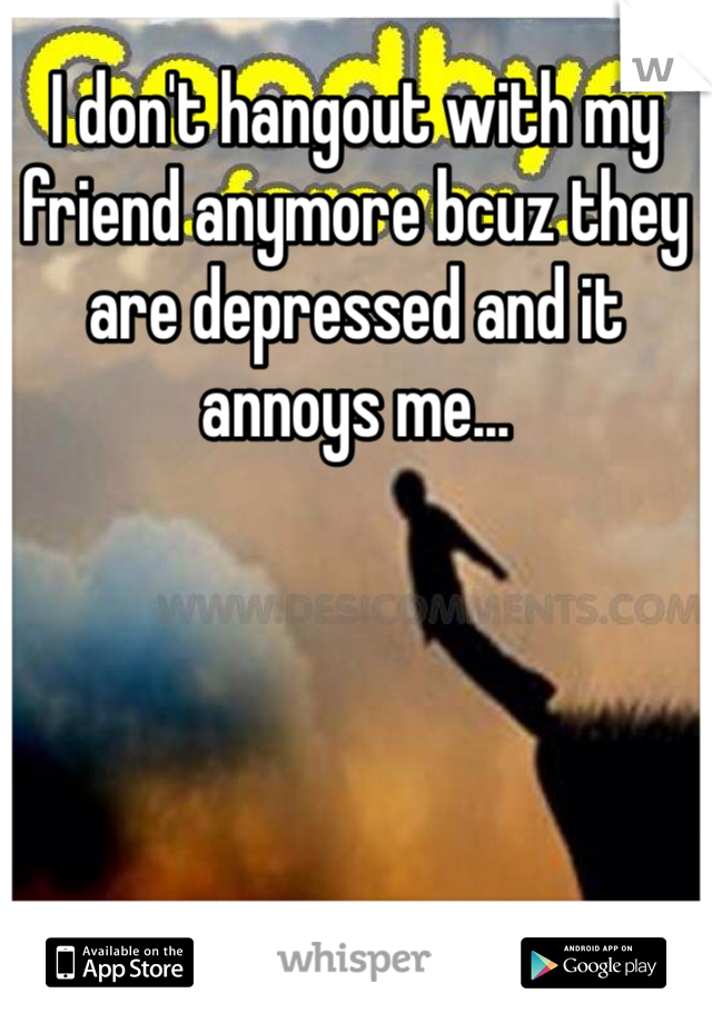 I don't hangout with my friend anymore bcuz they are depressed and it annoys me...
