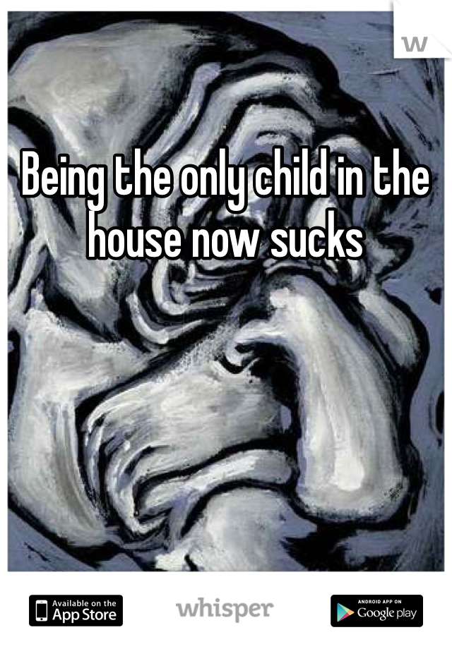 Being the only child in the house now sucks
