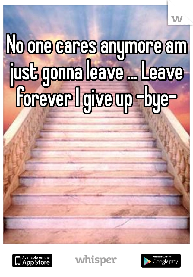 No one cares anymore am just gonna leave ... Leave forever I give up -bye-