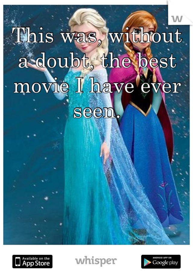 This was, without a doubt, the best movie I have ever seen.