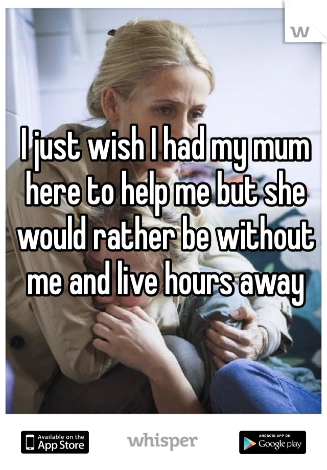 I just wish I had my mum here to help me but she would rather be without me and live hours away