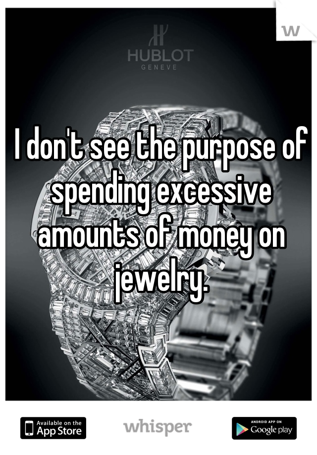 I don't see the purpose of spending excessive amounts of money on jewelry.