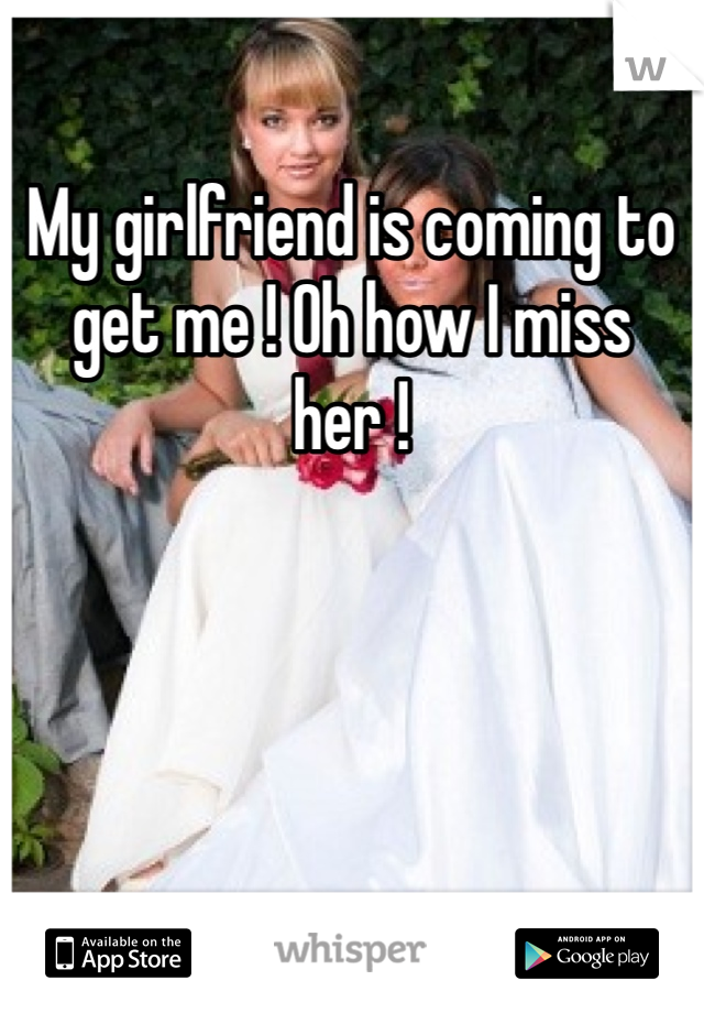 My girlfriend is coming to get me ! Oh how I miss her !