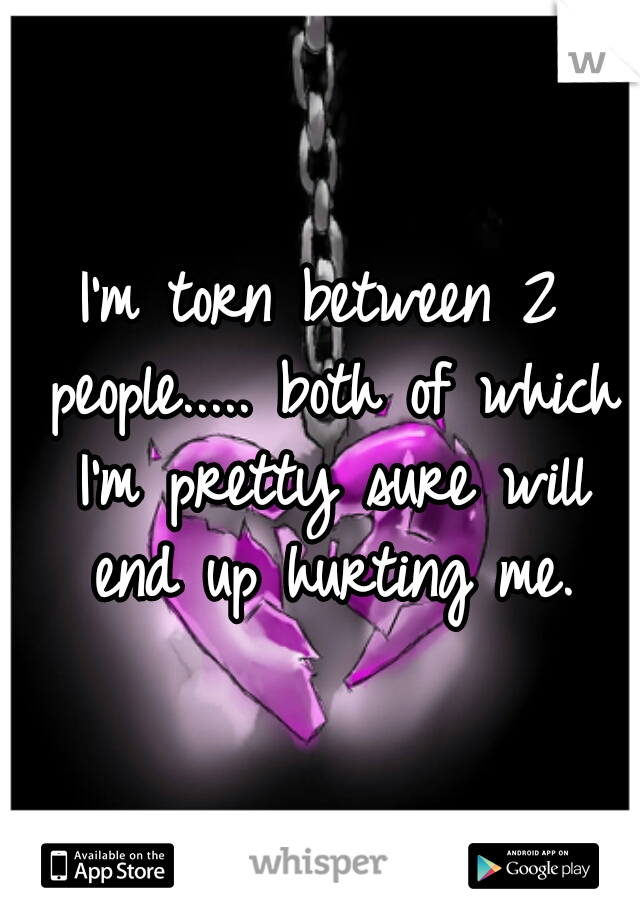 I'm torn between 2 people..... both of which I'm pretty sure will end up hurting me.