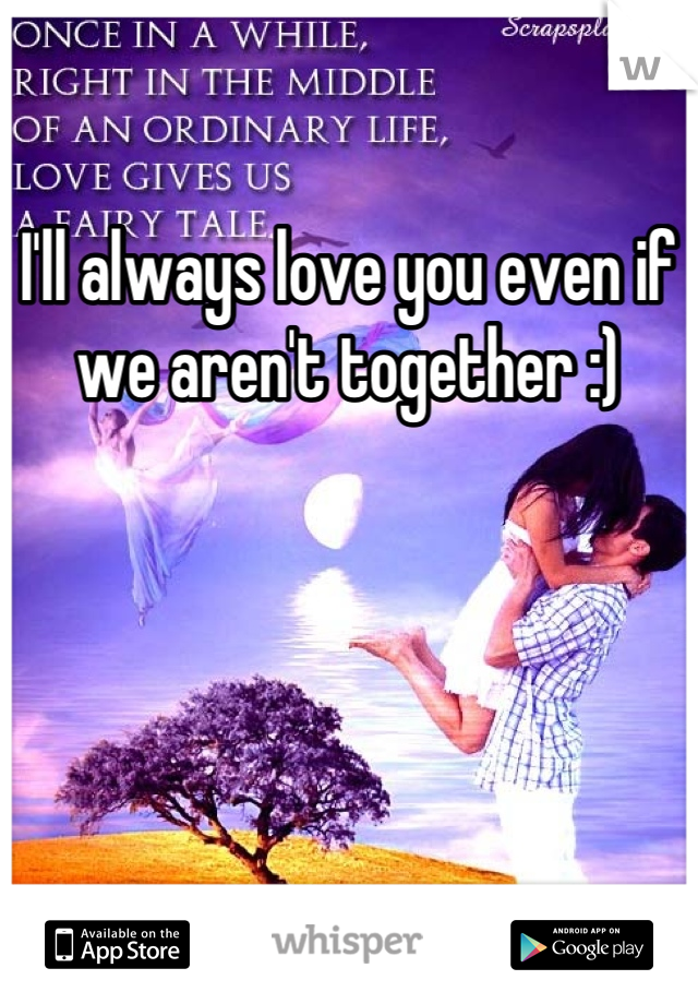 I'll always love you even if we aren't together :)