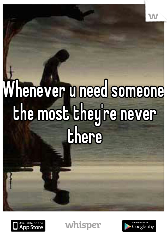 Whenever u need someone the most they're never there