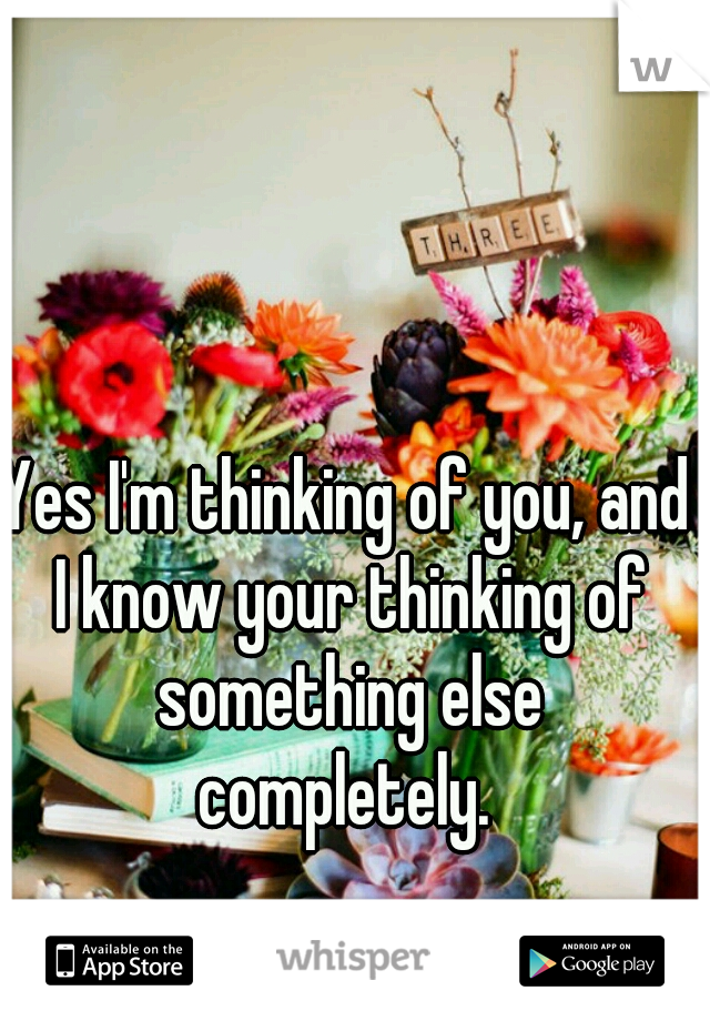 Yes I'm thinking of you, and I know your thinking of something else completely.
