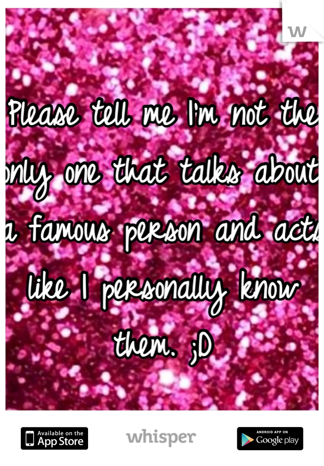 Please tell me I'm not the only one that talks about a famous person and acts like I personally know them. ;D