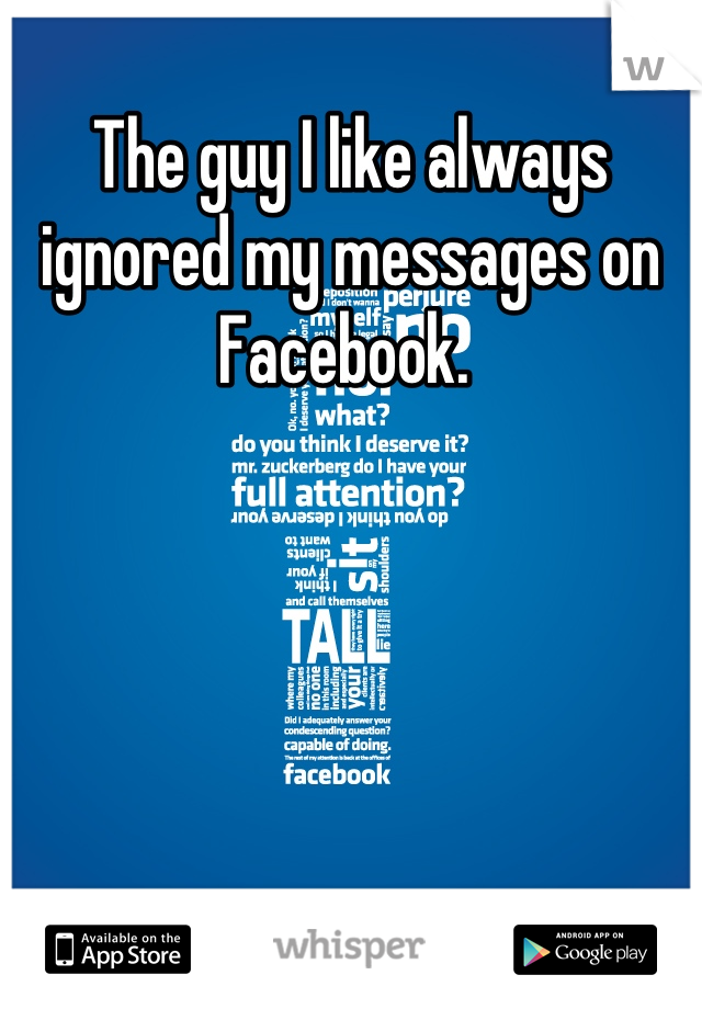 The guy I like always ignored my messages on Facebook.