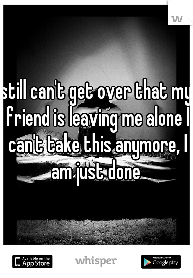 still can't get over that my friend is leaving me alone I can't take this anymore, I am just done