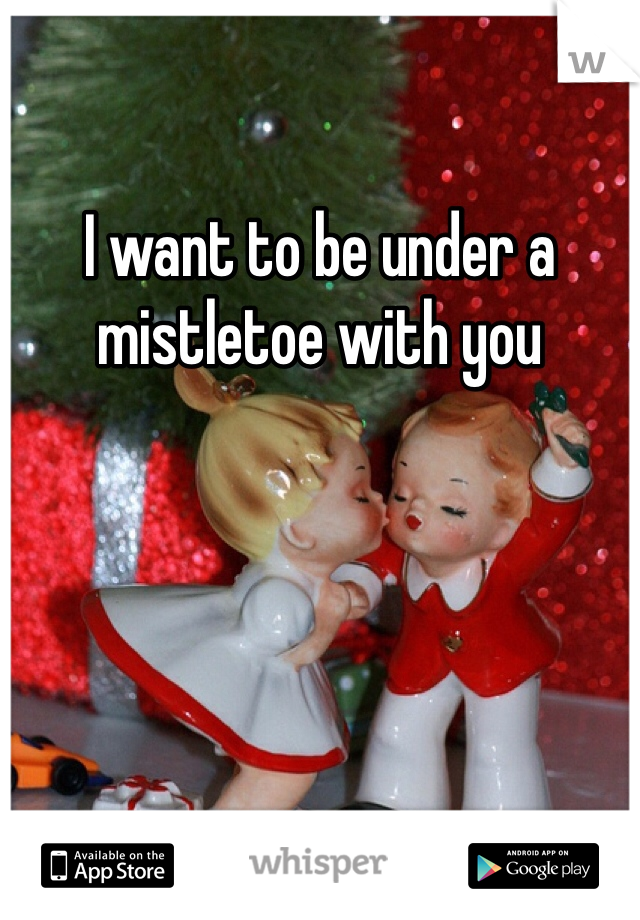 I want to be under a mistletoe with you