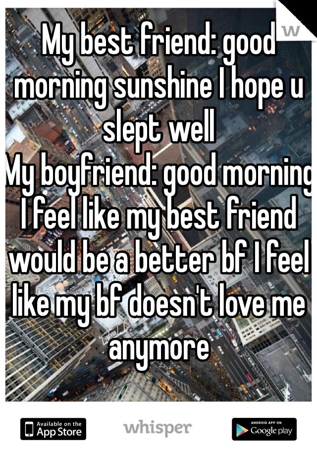 My best friend: good morning sunshine I hope u slept well My boyfriend: good morning I feel like my best friend would be a better bf I feel like my bf doesn't love me anymore