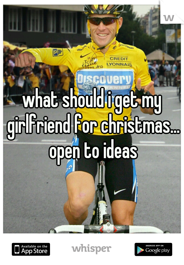 what should i get my girlfriend for christmas... open to ideas