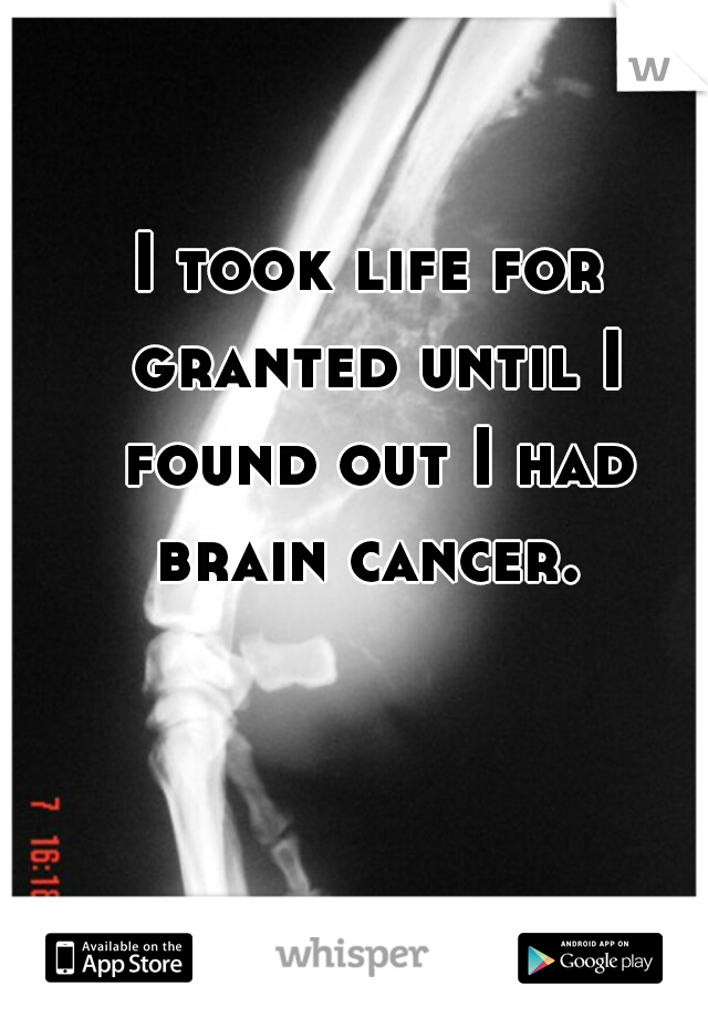 I took life for granted until I found out I had brain cancer.