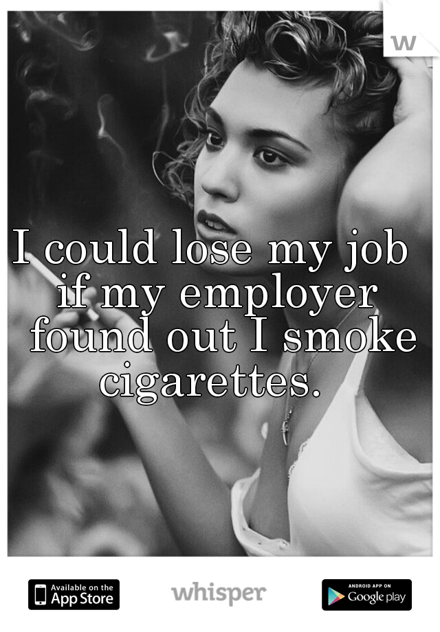 I could lose my job  if my employer found out I smoke cigarettes.