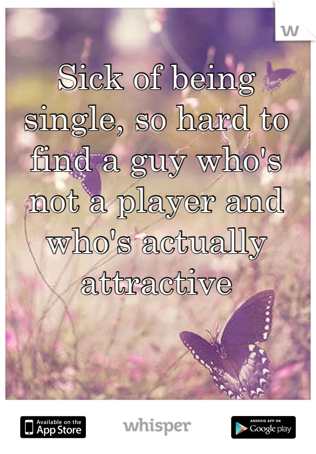 Sick of being single, so hard to find a guy who's not a player and who's actually attractive