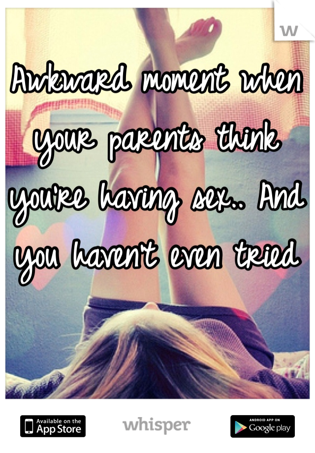 Awkward moment when your parents think you're having sex.. And you haven't even tried