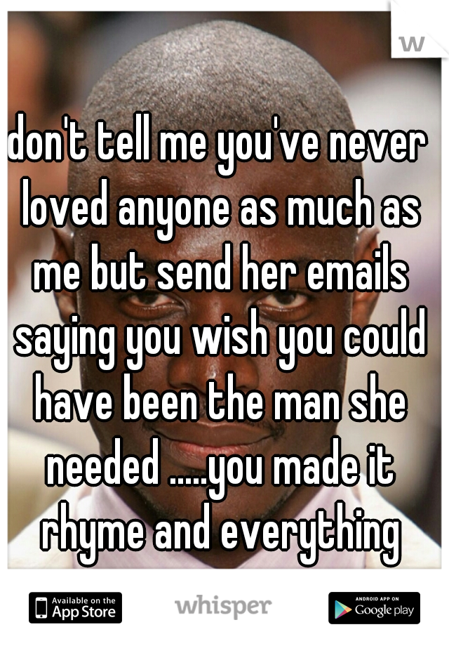 don't tell me you've never loved anyone as much as me but send her emails saying you wish you could have been the man she needed .....you made it rhyme and everything