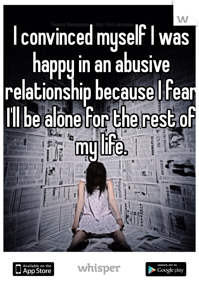 I convinced myself I was happy in an abusive relationship because I fear I'll be alone for the rest of my life.