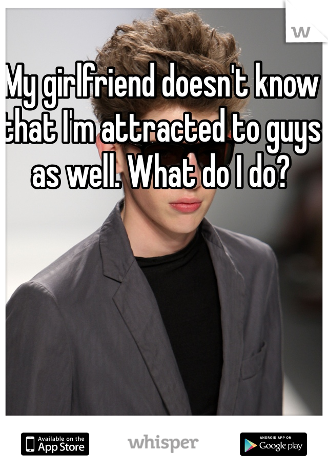 My girlfriend doesn't know that I'm attracted to guys as well. What do I do?