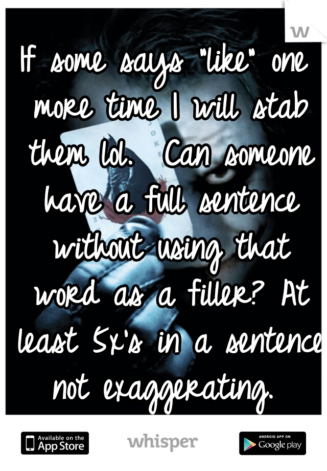 """If some says """"like"""" one more time I will stab them lol.  Can someone have a full sentence without using that word as a filler? At least 5x's in a sentence not exaggerating."""