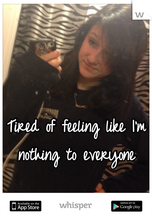 Tired of feeling like I'm nothing to everyone