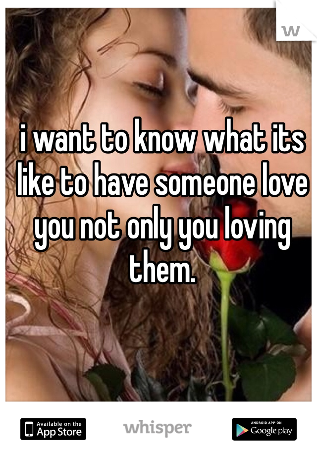 i want to know what its like to have someone love you not only you loving them.