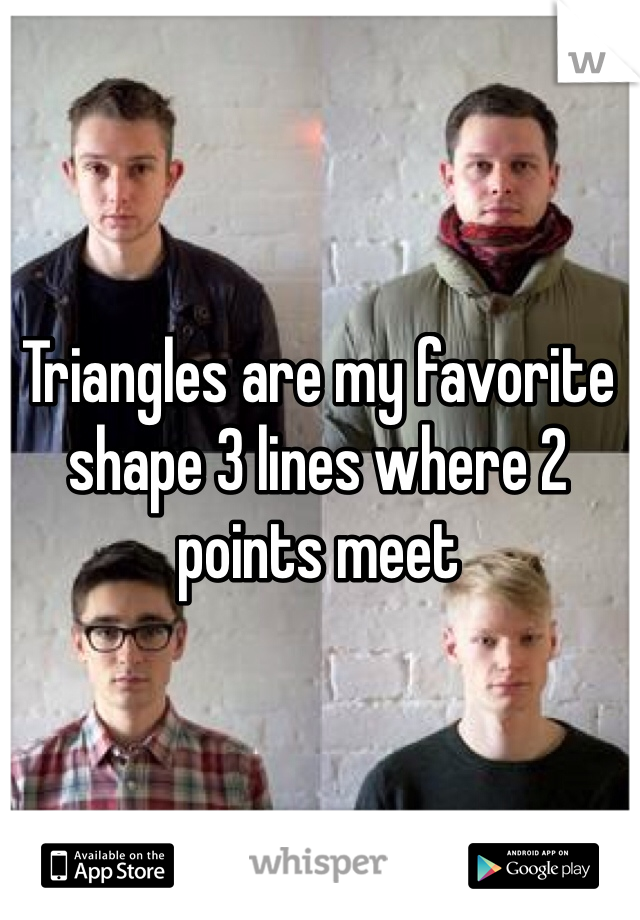 Triangles are my favorite shape 3 lines where 2 points meet