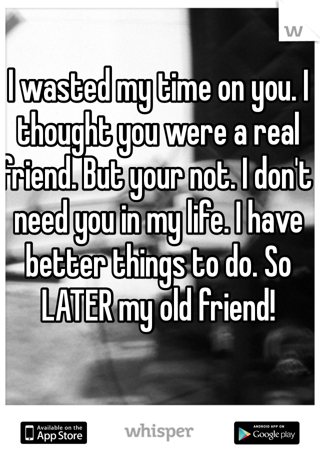 I wasted my time on you. I thought you were a real friend. But your not. I don't need you in my life. I have better things to do. So LATER my old friend!