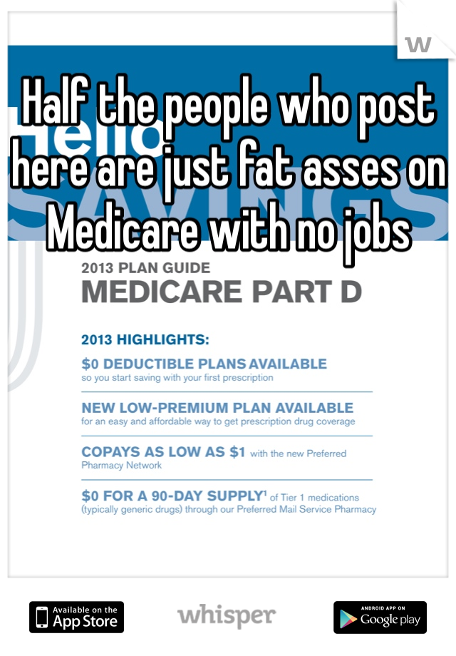 Half the people who post here are just fat asses on Medicare with no jobs