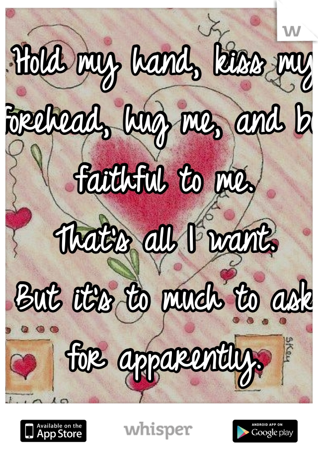 Hold my hand, kiss my forehead, hug me, and be faithful to me.  That's all I want. But it's to much to ask for apparently.