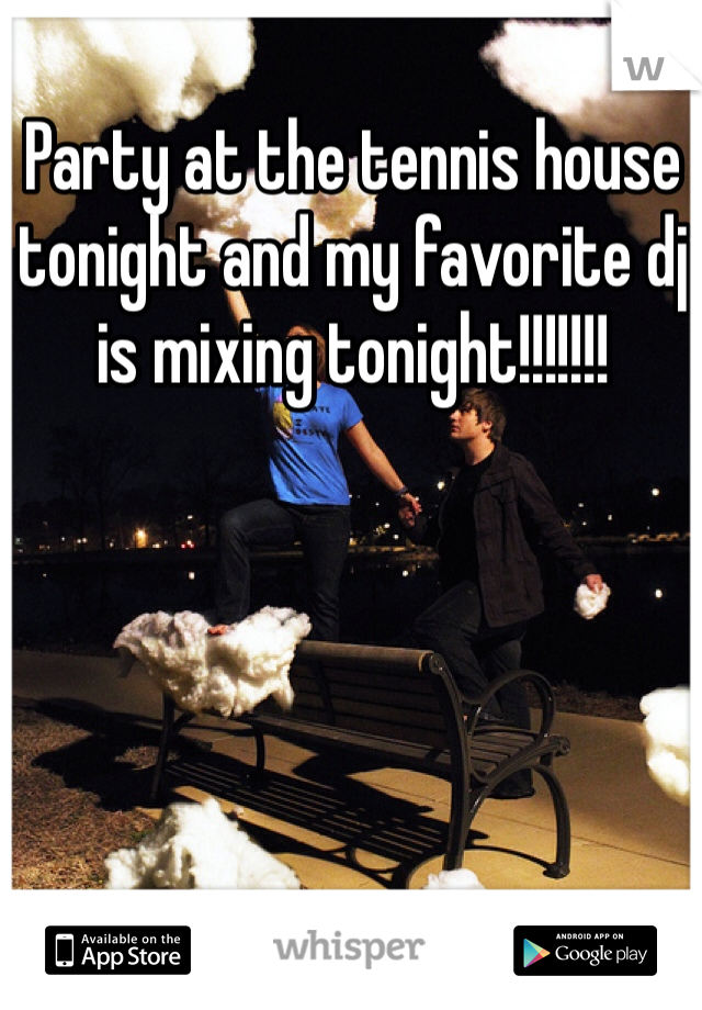 Party at the tennis house tonight and my favorite dj is mixing tonight!!!!!!!