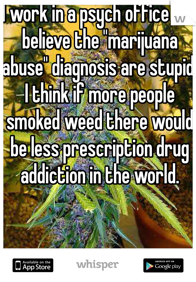 "I work in a psych office and believe the ""marijuana abuse"" diagnosis are stupid. I think if more people smoked weed there would be less prescription drug addiction in the world."