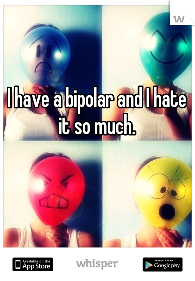 I have a bipolar and I hate it so much.