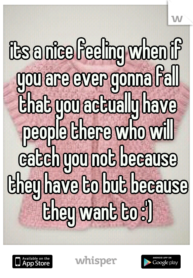 its a nice feeling when if you are ever gonna fall that you actually have people there who will catch you not because they have to but because they want to :')