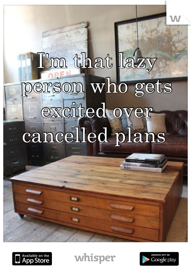 I'm that lazy person who gets excited over cancelled plans