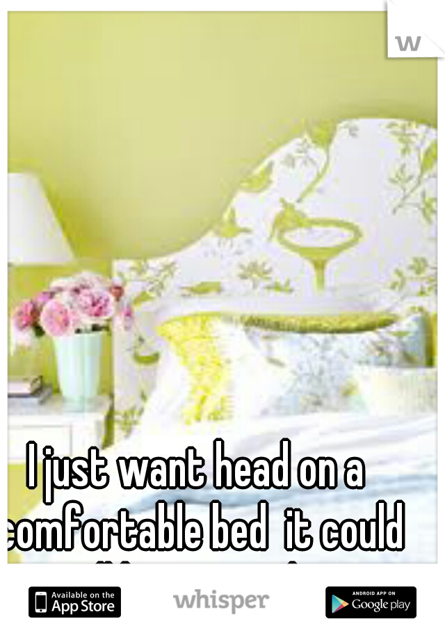 I just want head on a comfortable bed  it could all be so simple.