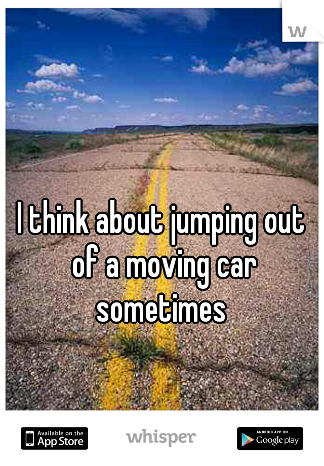 I think about jumping out of a moving car sometimes