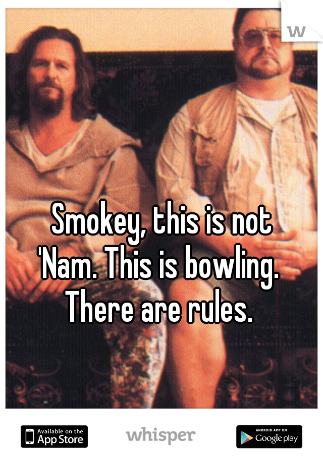 Smokey, this is not 'Nam. This is bowling.  There are rules.