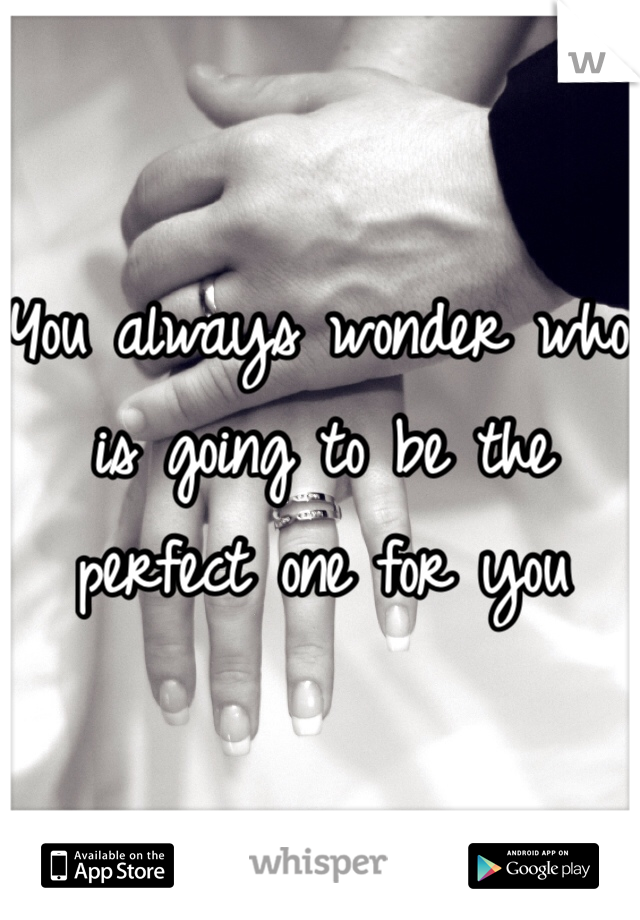 You always wonder who is going to be the perfect one for you