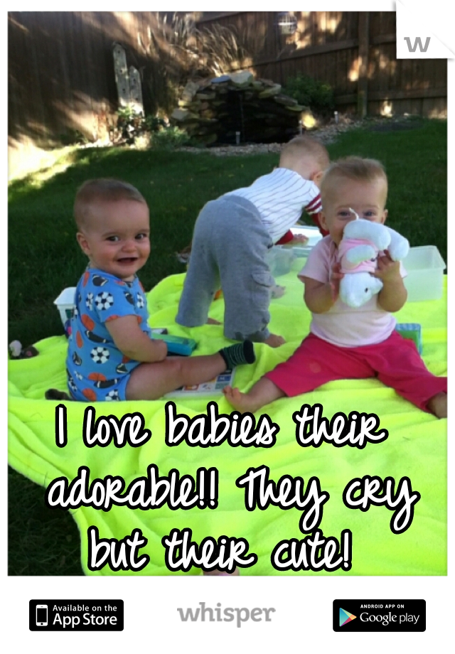 I love babies their adorable!! They cry but their cute!