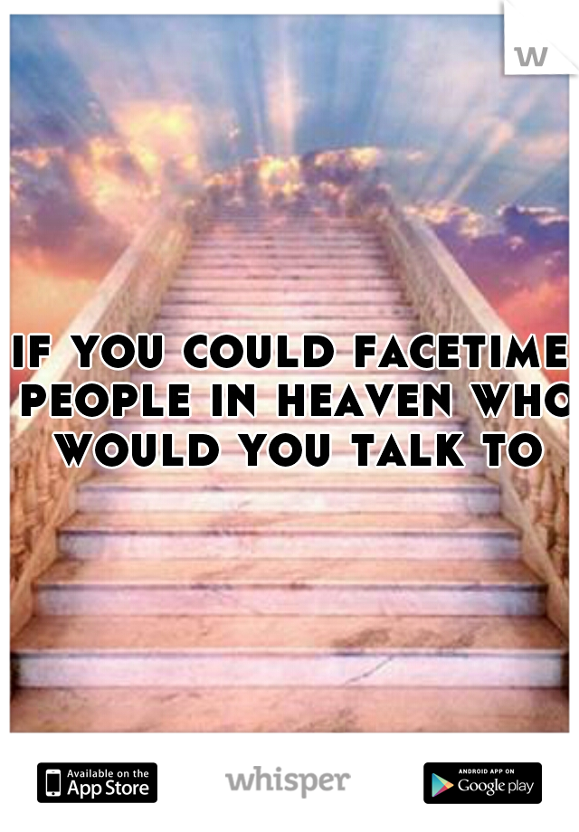 if you could facetime people in heaven who would you talk to