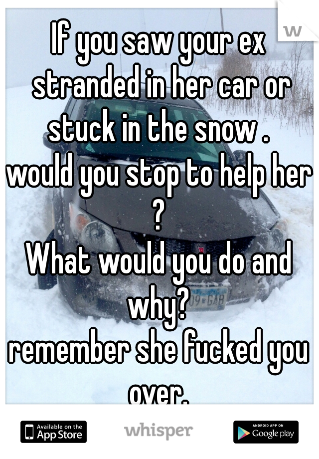 If you saw your ex stranded in her car or stuck in the snow .  would you stop to help her ?  What would you do and why?   remember she fucked you over.