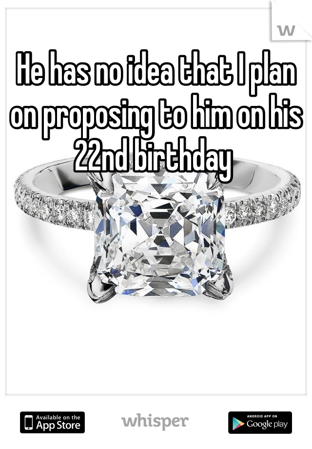 He has no idea that I plan on proposing to him on his 22nd birthday