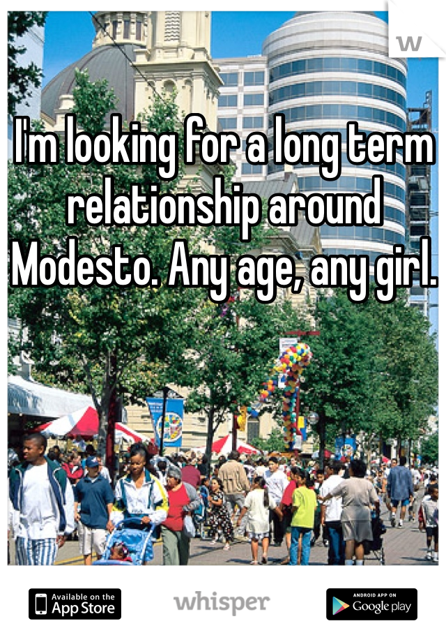 I'm looking for a long term relationship around Modesto. Any age, any girl.