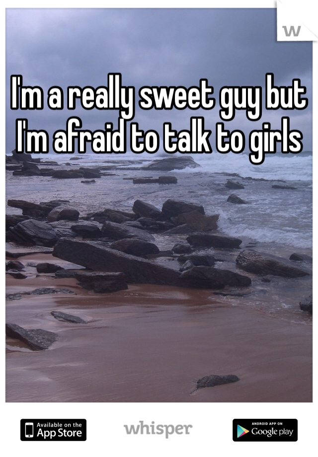 I'm a really sweet guy but I'm afraid to talk to girls