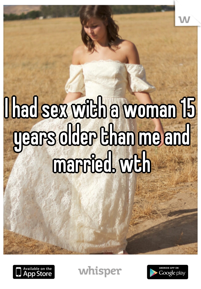 I had sex with a woman 15 years older than me and married. wth